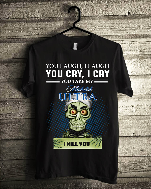 You laugh I laugh you cry I cry you take my Michelob Ultra I kill you shirt