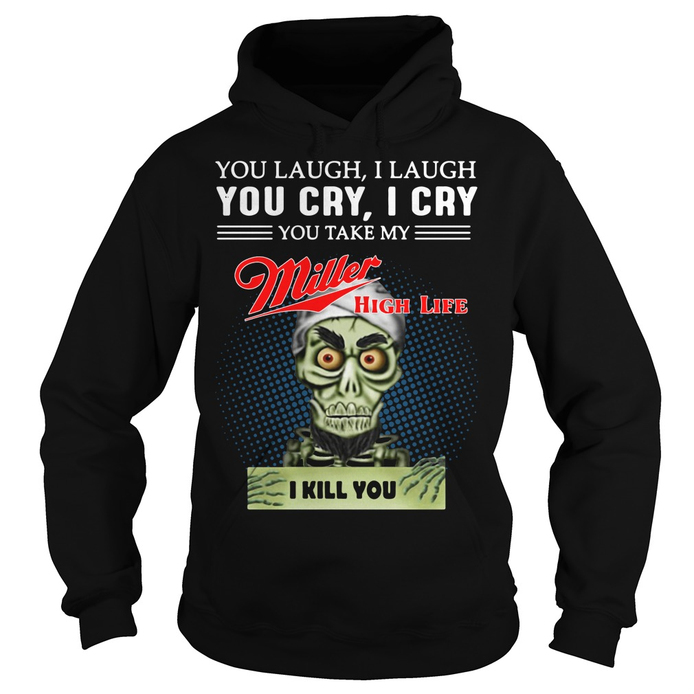 You laugh I laugh you cry I cry you take my Miller high life I kill you hoodie