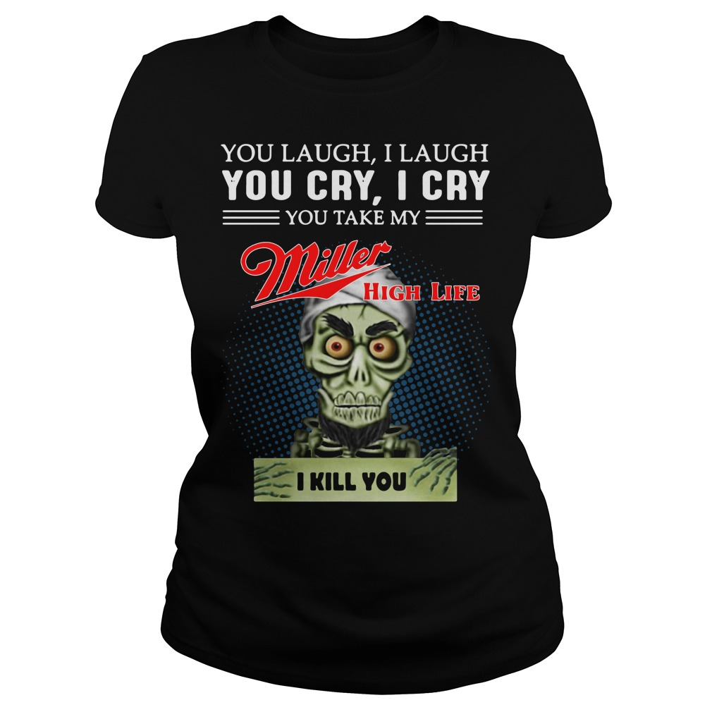 You laugh I laugh you cry I cry you take my Miller high life I kill you ladies tee