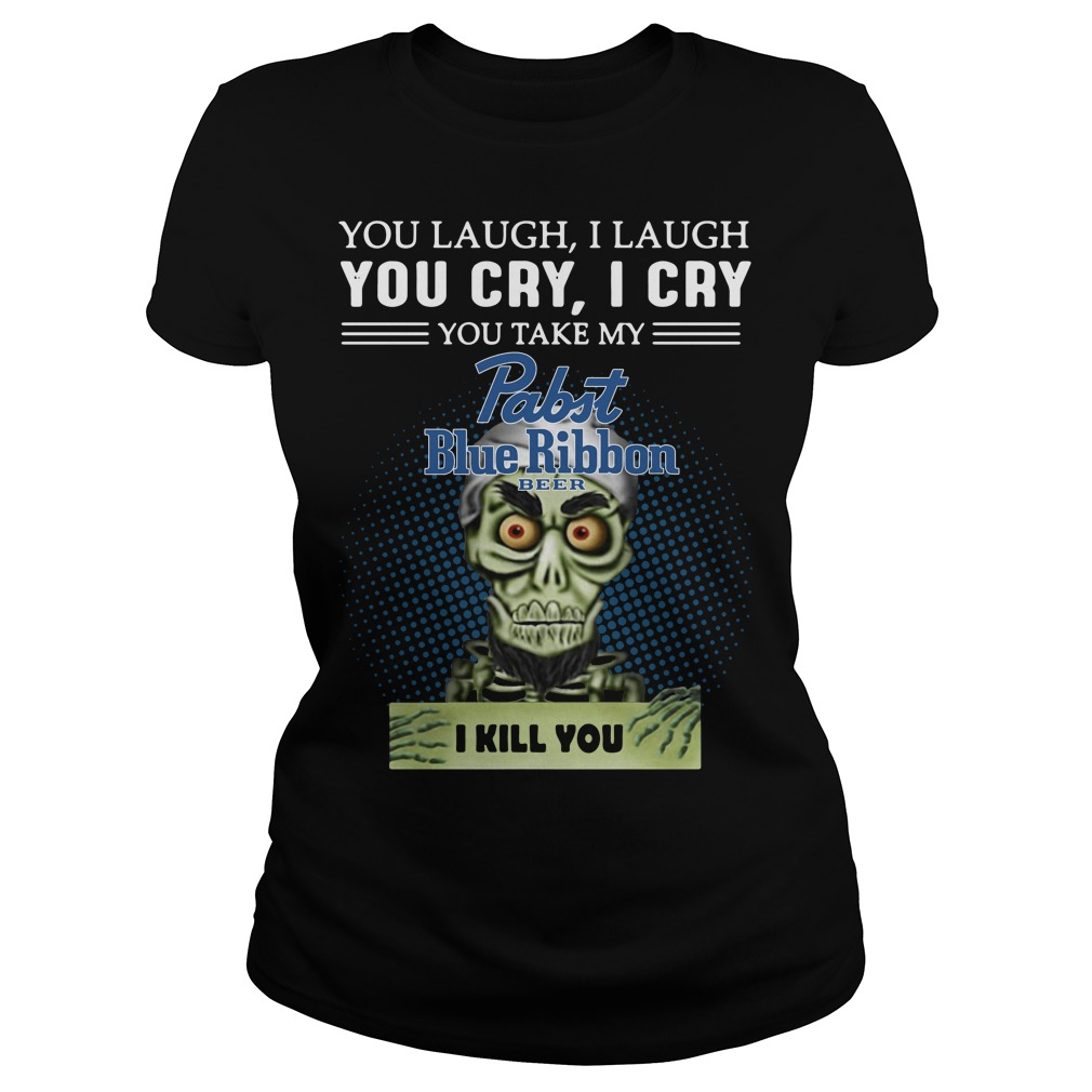 You laugh I laugh you cry I cry you take my Pabst Blue Ribbon beer I kill you ladies tee