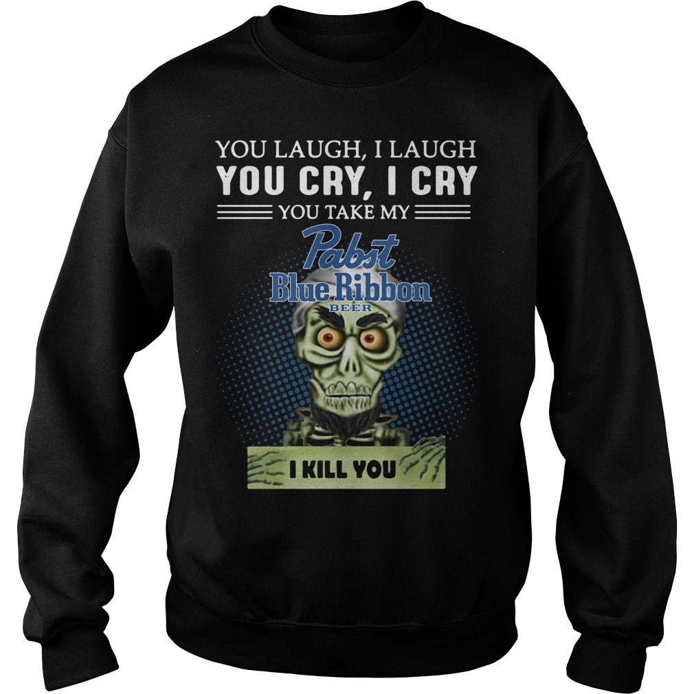 You laugh I laugh you cry I cry you take my Pabst Blue Ribbon beer I kill you sweater