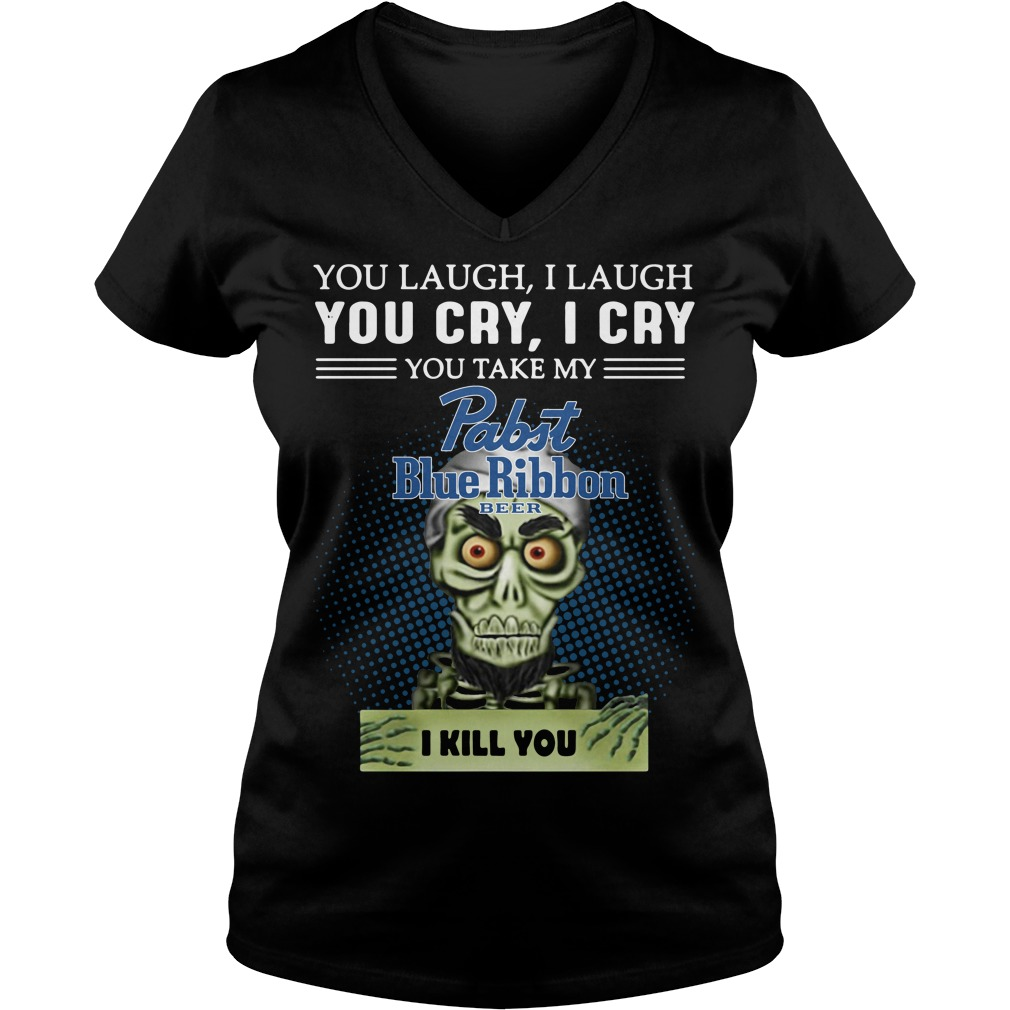 You laugh I laugh you cry I cry you take my Pabst Blue Ribbon beer I kill you v-neck t-shirt