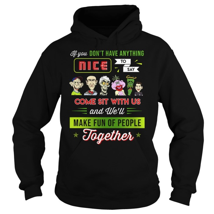 You don't have anything nice to say come sit with us hoodie