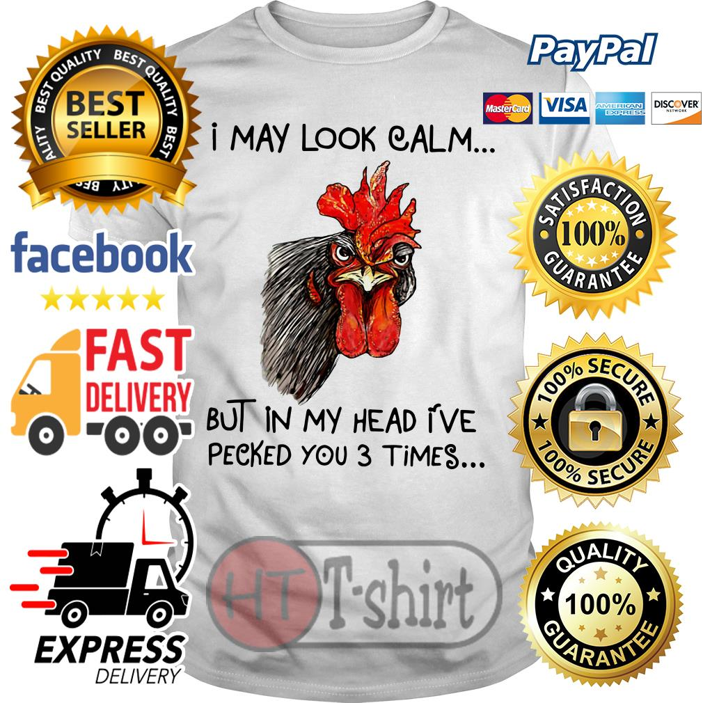 Chicken I may look calm but in my head I've killed you three times shirt