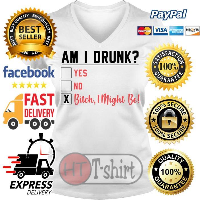 Am I drunk yes no bitch I might be V-neck t-shirt