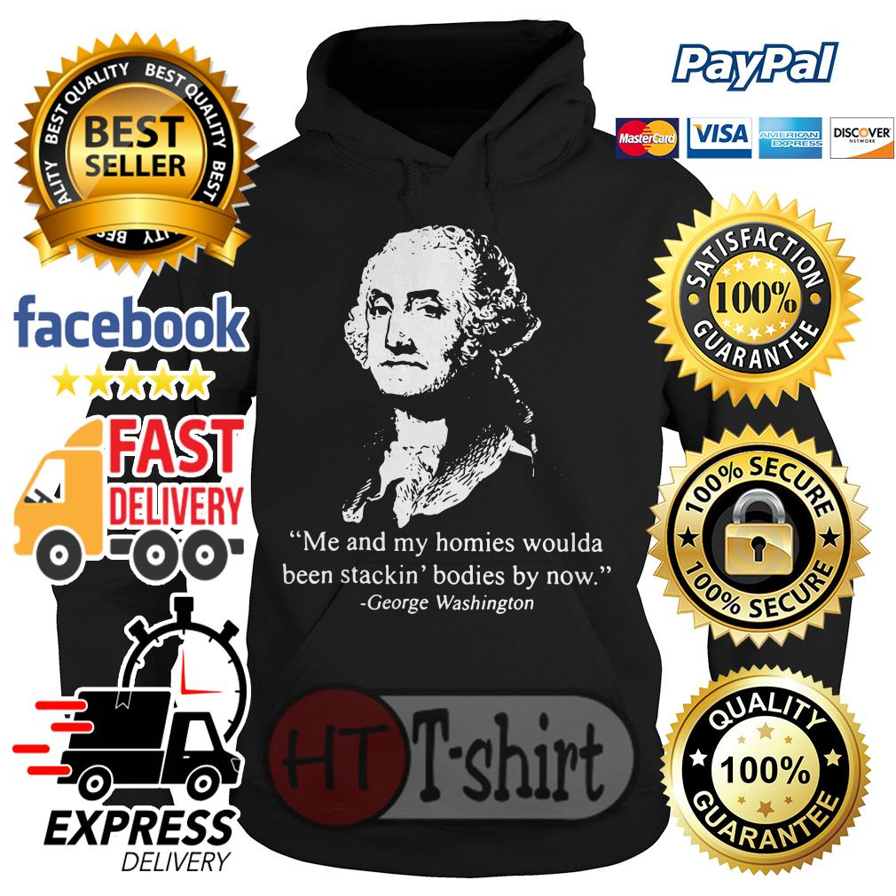Me and my homies woulda been stacking bodies by now George Washington Hoodie