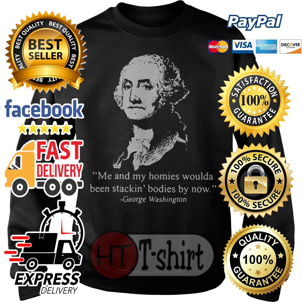 Me and my homies woulda been stacking bodies by now George Washington Sweater