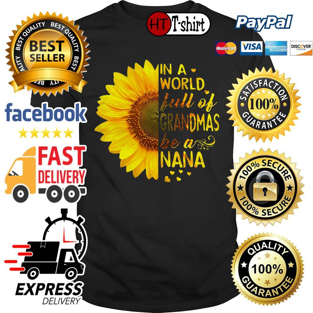 Sunflower In a world full of grandmas be a Nana shirt