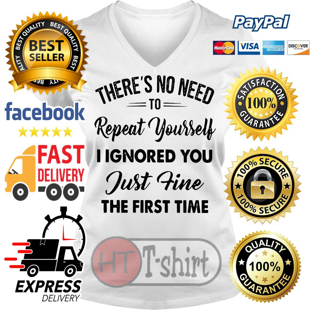 There's no need to repeat yourself I ignored you just fine the first time V-neck t-shirt