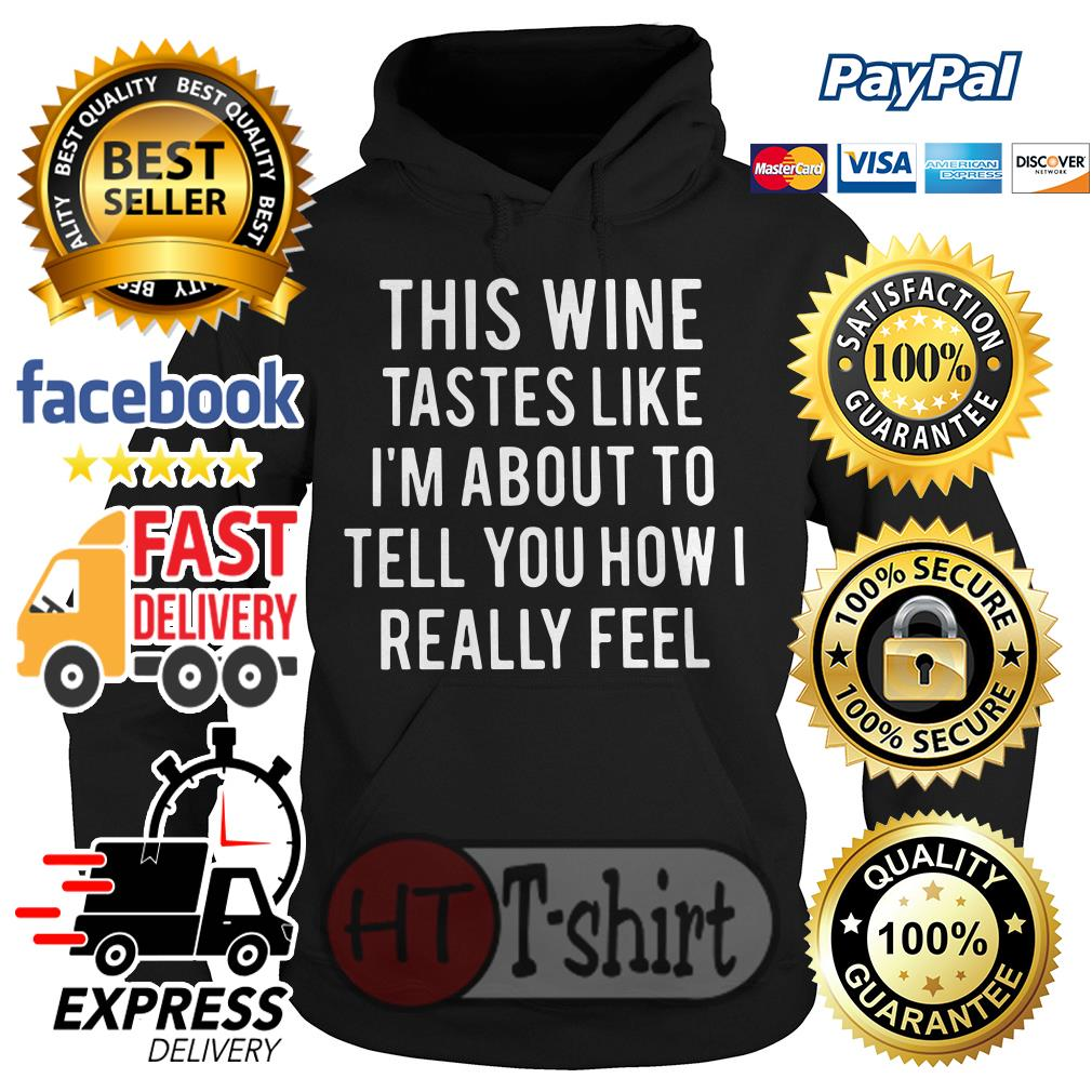 This wine tastes like I'm about to tell you how I really feel Hoodie