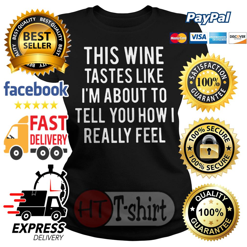 This wine tastes like I'm about to tell you how I really feel Ladies tee