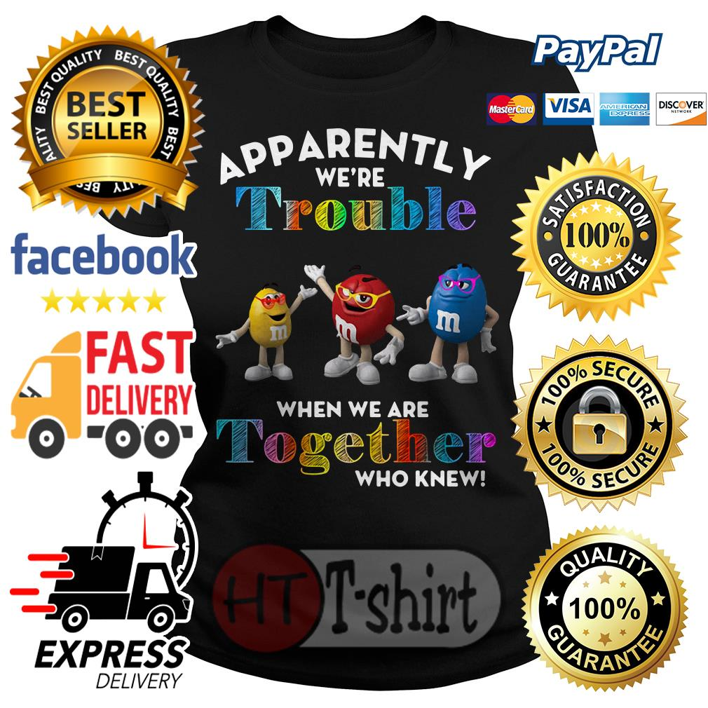 M&Ms Apparently we're trouble when we are together who knew shirt