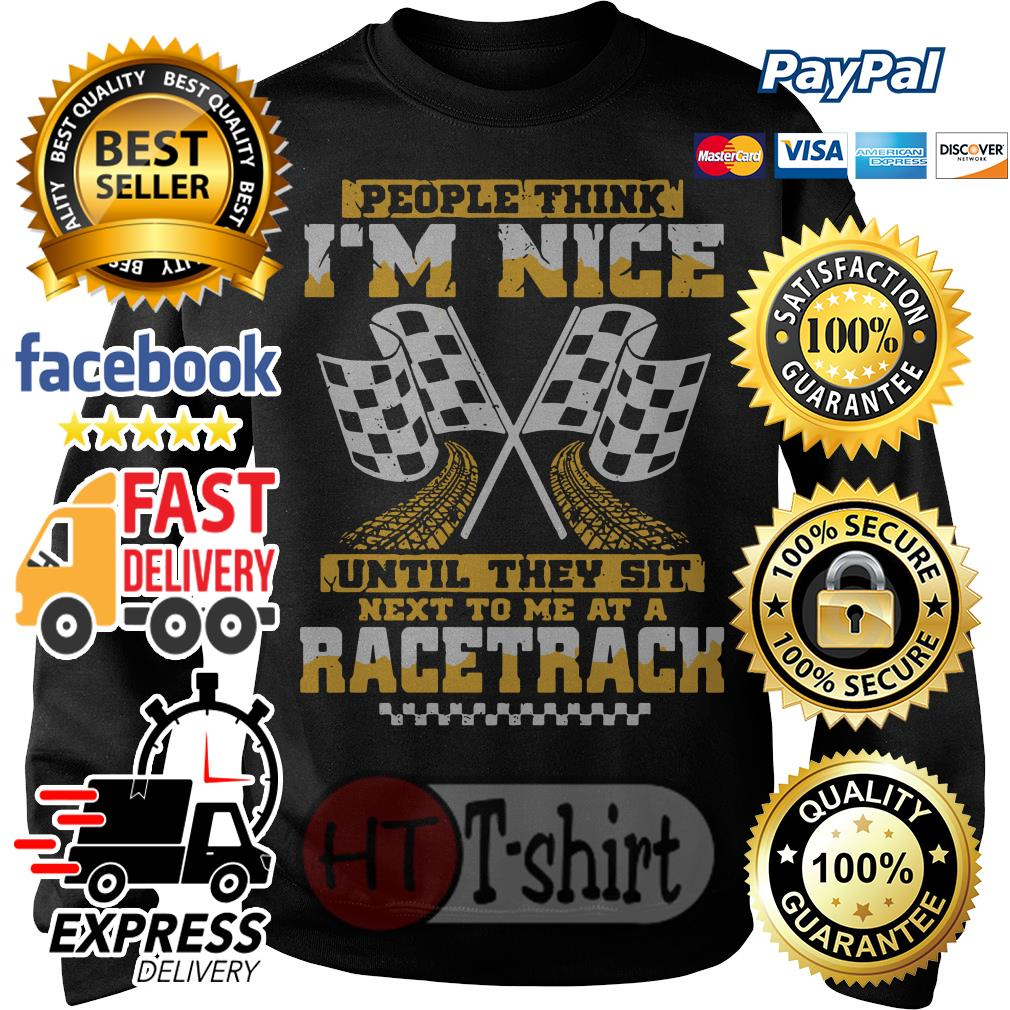 People think I'm nice until they sit next to me at a racetrack shirt