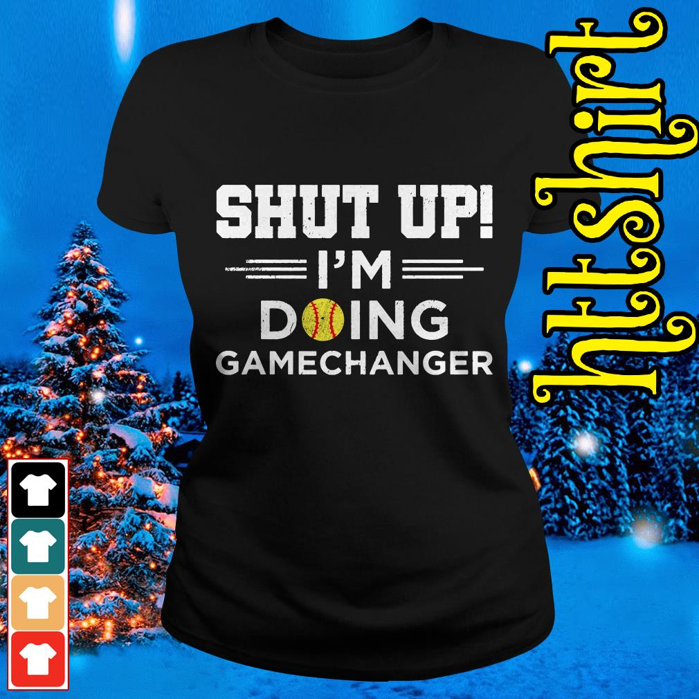 Shut up I'm doing gamechangers Ladies tee