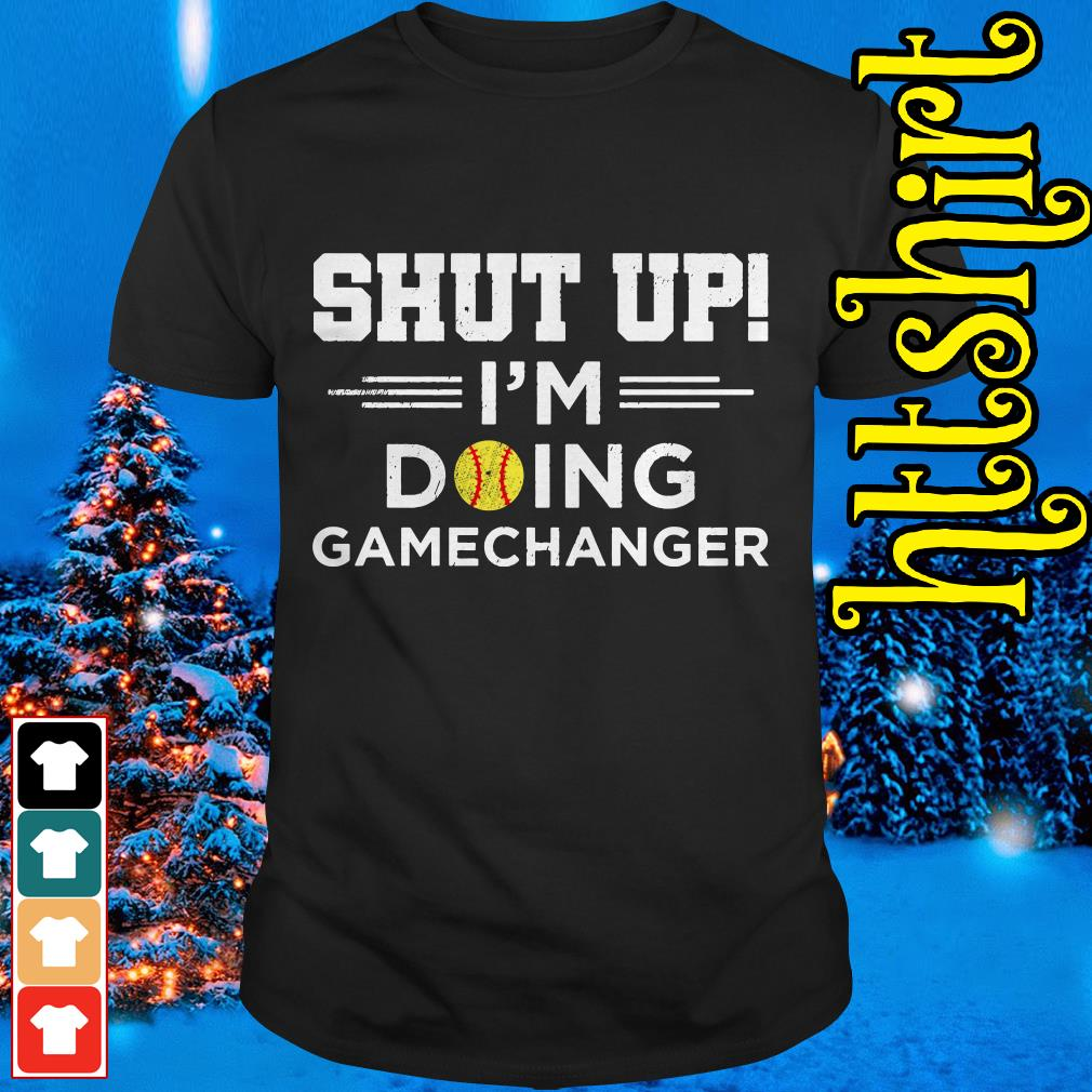 Shut up I'm doing gamechangers shirt