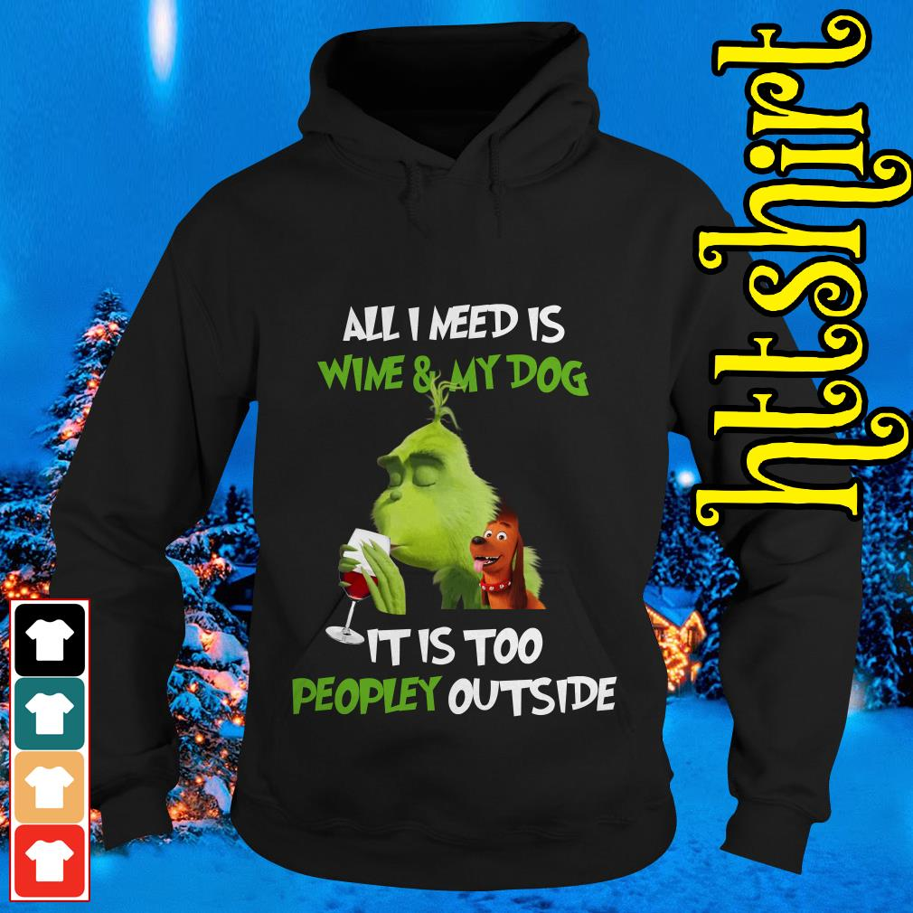 The Grinch all I need is wine and my dog it is too peopley outside Hoodie
