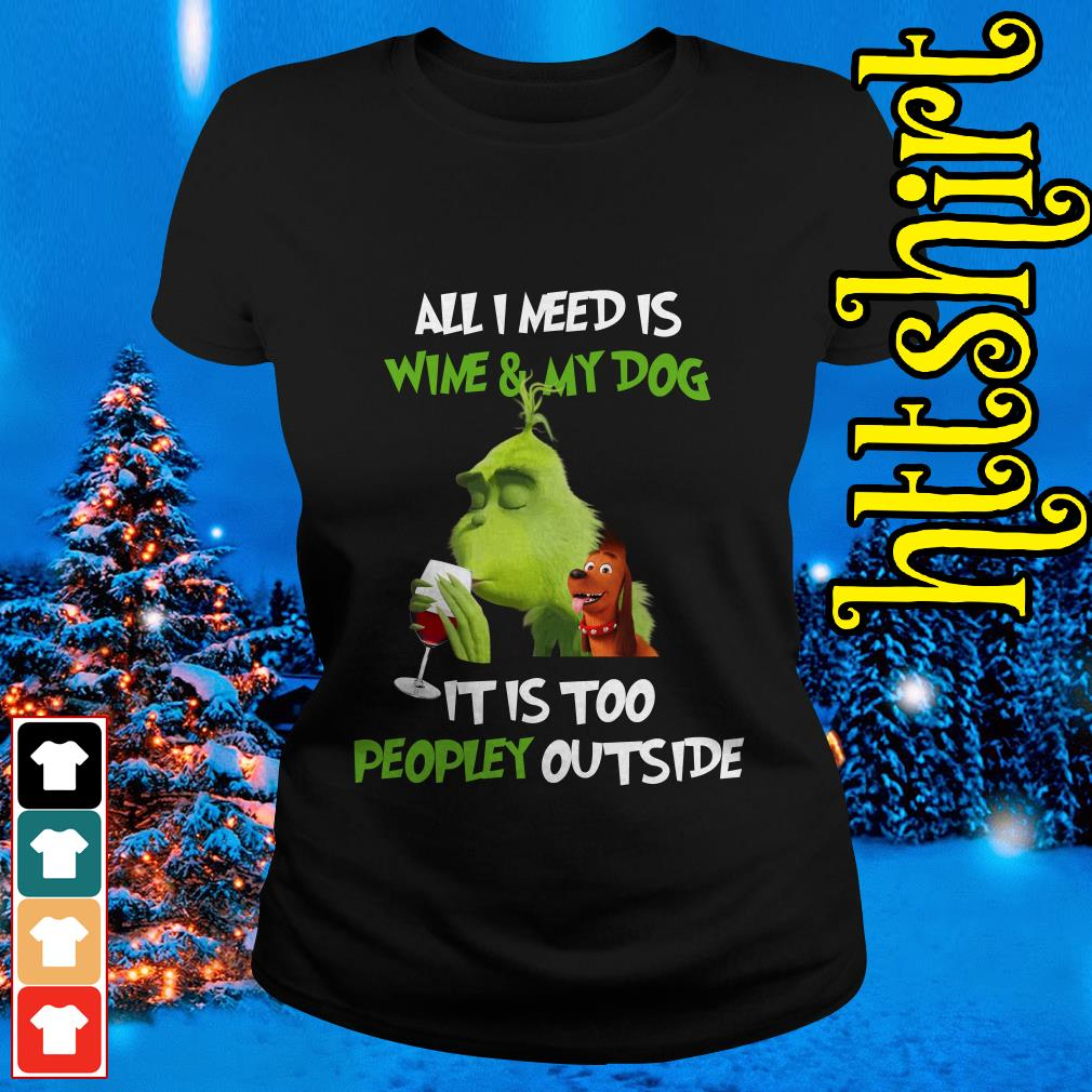 The Grinch all I need is wine and my dog it is too peopley outside Ladies tee