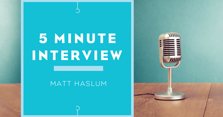5 Minute Interview with Matt Haslum