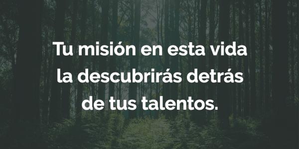 Tu misión en esta vida la descubrirás detrás de tus talentos