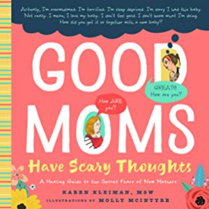 Good Moms Have Scary Thoughts: A Healing Guide to the Secret Fears of New Mothers by Karen Kleiman (Author), Molly McIntyre (Illustrator)