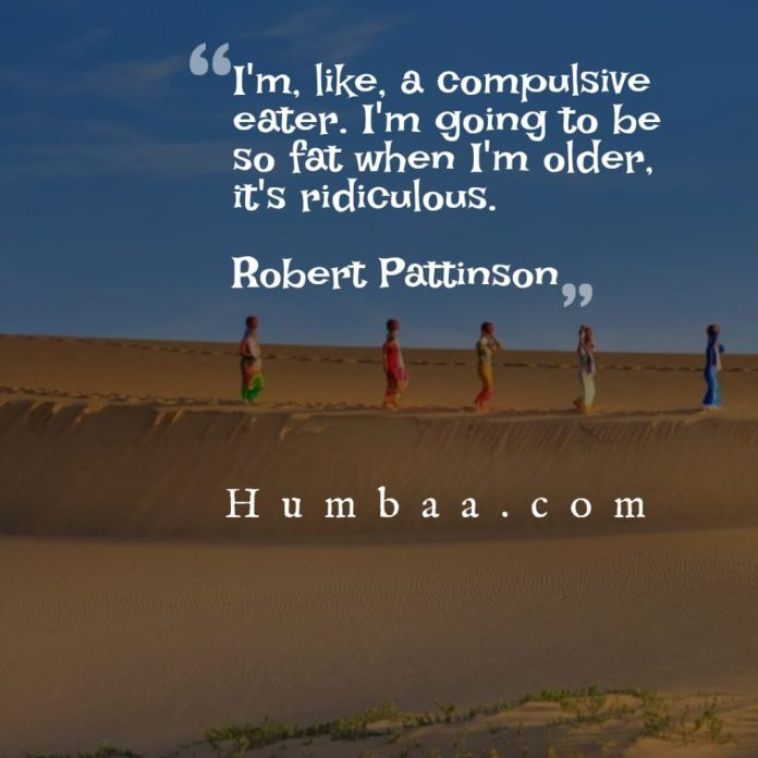 I'm, like, a compulsive eater. I'm going to be so fat when I'm older, it's ridiculous.By Robert Pattinson on humbaa.com