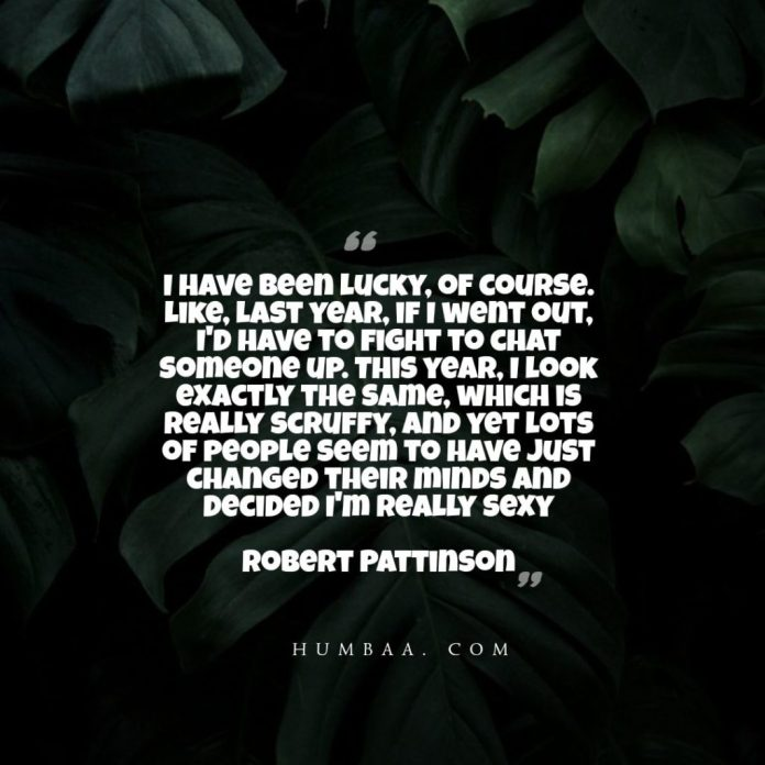 I have been lucky, of course. Like, last year, if I went out, I'd have to fight to chat someone up. This year, I look exactly the same, which is really scruffy, and yet lots of people seem to have just changed their minds and decided I'm really sexy.By Robert Pattinson on humbaa.com