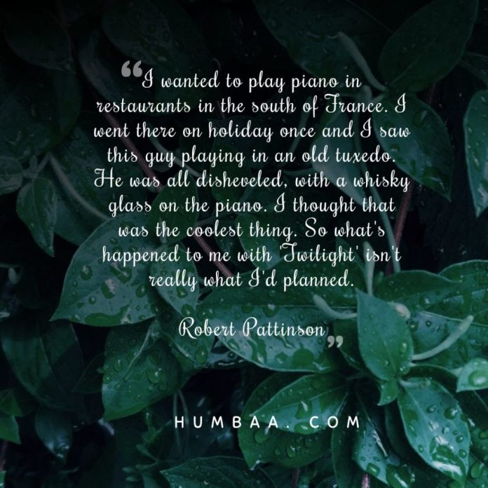 I wanted to play piano in restaurants in the south of France. I went there on holiday once and I saw this guy playing in an old tuxedo. He was all disheveled, with a whisky glass on the piano. I thought that was the coolest thing. So what's happened to me with 'Twilight' isn't really what I'd planned.By Robert Pattinson on humbaa.com