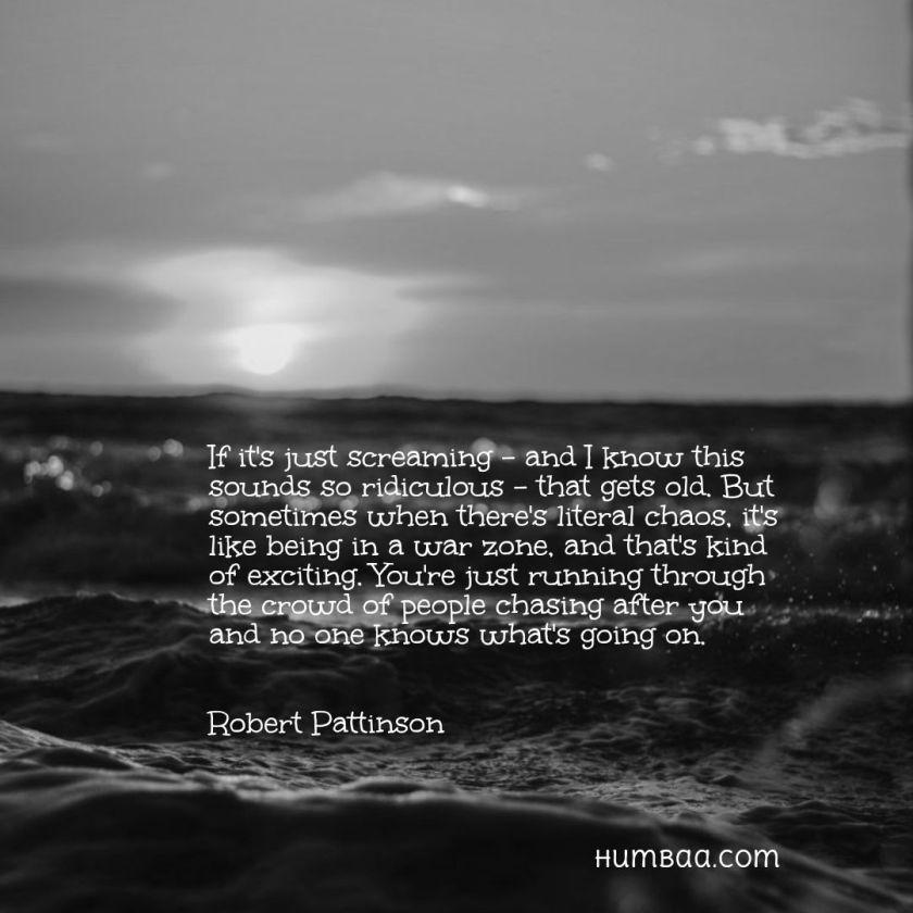 If it's just screaming - and I know this sounds so ridiculous - that gets old. But sometimes when there's literal chaos, it's like being in a war zone, and that's kind of exciting. You're just running through the crowd of people chasing after you and no one knows what's going on.By Robert Pattinson on humbaa.com