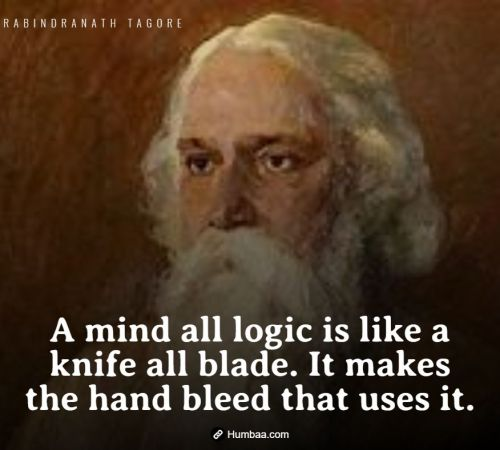 A mind all logic is like a knife all blade. It makes the hand bleed that uses it. By Rabindranath Tagore on Humbaa.com