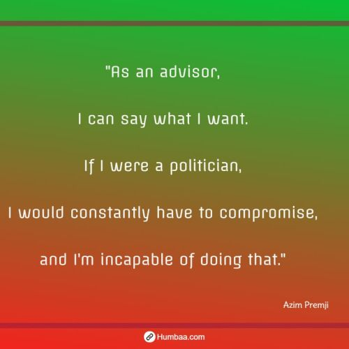 """As an advisor, I can say what I want. If I were a politician, I would constantly have to compromise, and I'm incapable of doing that."" by Azim premji on humbaa"