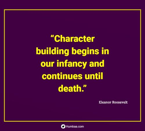"""""""Character building begins in our infancy and continues until death."""" By Eleanor Roosevelt on Humbaa.com"""