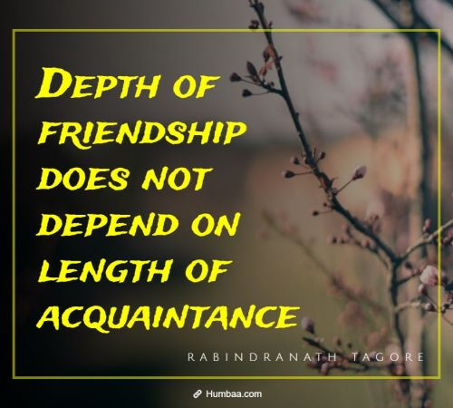 Depth of friendship does not depend on length of acquaintance By Rabindranath Tagore on Humbaa.com