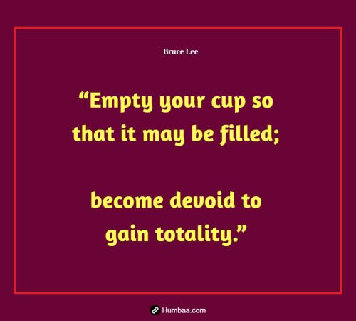 """Empty your cup so that it may be filled; become devoid to gain totality."" by Bruce Lee on Humbaa"