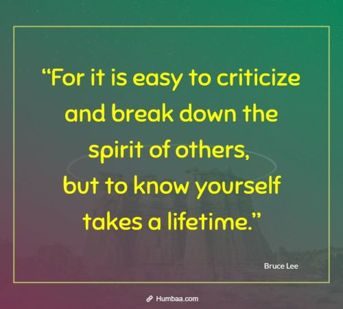 """For it is easy to criticize and break down the spirit of others, but to know yourself takes a lifetime."" by Bruce Lee on Humbaa"