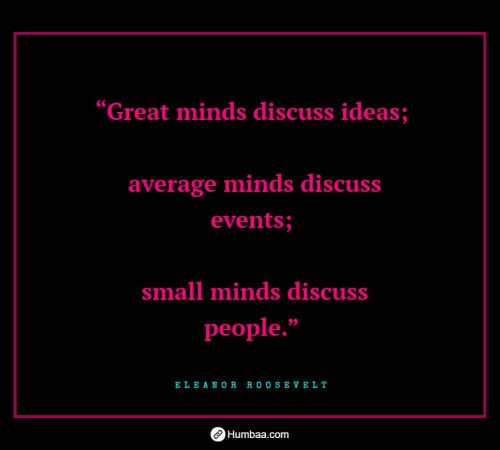 """Great minds discuss ideas; average minds discuss events; small minds discuss people."" By Eleanor Roosevelt on Humbaa.com"