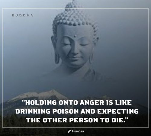 """Holding onto anger is like drinking poison and expecting the other person to die."" By Buddha on Humbaa"