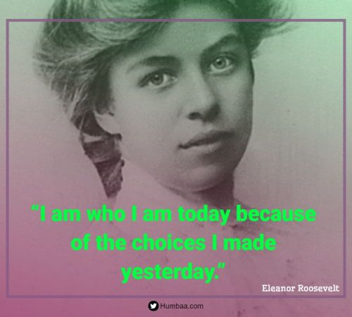 """I am who I am today because of the choices I made yesterday."" By Eleanor Roosevelt on Humbaa.com"