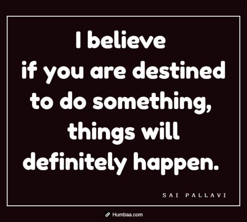 I believe if you are destined to do something, things will definitely happen. By Sai Pallavi on Humbaa