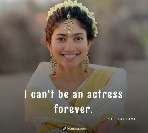 I can't be an actress forever. By Sai Pallavi on Humbaa
