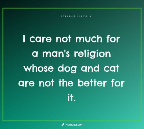 I care not much for a man's religion whose dog and cat are not the better for it. By Abraham Lincoln on Humbaa.com