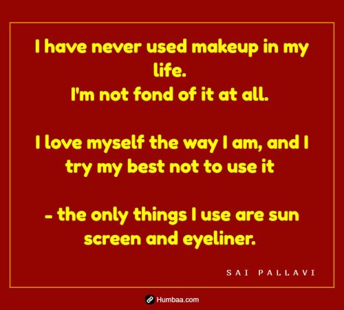 I have never used makeup in my life. I'm not fond of it at all. I love myself the way I am, and I try my best not to use it - the only things I use are sun screen and eyeliner. By Sai Pallavi on Humbaa