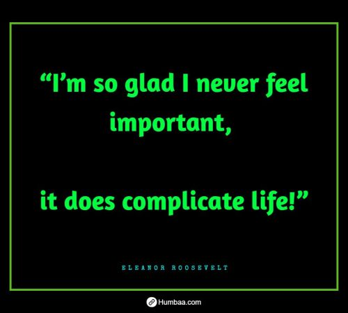 """""""I'm so glad I never feel important, it does complicate life!"""" By Eleanor Roosevelt on Humbaa.com"""