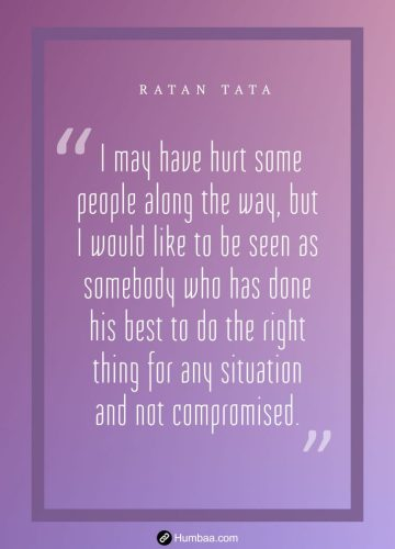 I may have hurt some people along the way, but I would like to be seen as somebody who has done his best to do the right thing for any situation and not compromised.