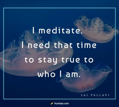 I meditate. I need that time to stay true to who I am. By Sai Pallavi on Humbaa