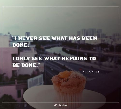 """I never see what has been done; I only see what remains to be done."" By Buddha on Humbaa"