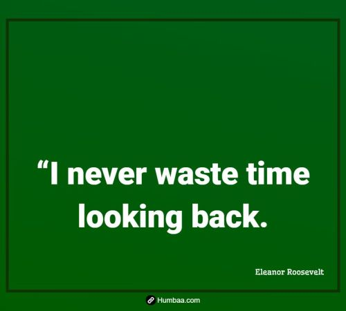 """""""I never waste time looking back."""" By Eleanor Roosevelt on Humbaa.com"""