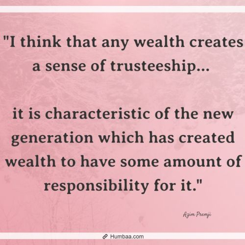 """I think that any wealth creates a sense of trusteeship... it is characteristic of the new generation which has created wealth to have some amount of responsibility for it."" by Azim premji on humbaa.com"