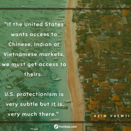 """If the United States wants access to Chinese, Indian or Vietnamese markets, we must get access to theirs. U.S. protectionism is very subtle but it is very much there."" by Azim premji on humbaa.com"
