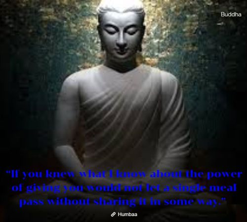 """If you knew what I know about the power of giving you would not let a single meal pass without sharing it in some way."" By Buddha on Humbaa"