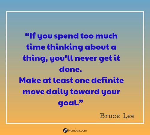 """If you spend too much time thinking about a thing, you'll never get it done. Make at least one definite move daily toward your goal."" by Bruce Lee on Humbaa"